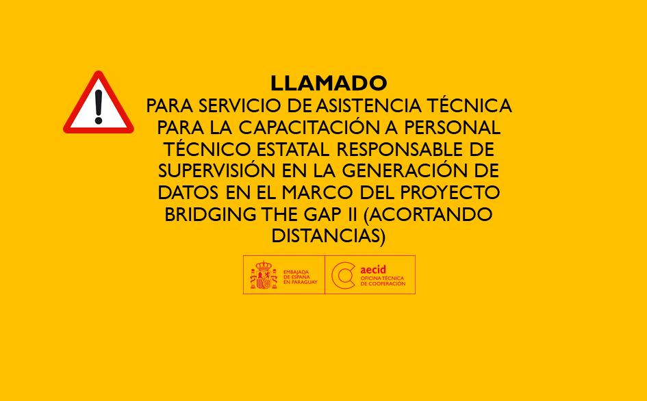 LLAMADO PARA SERVICIO DE ASISTENCIA TÉCNICA PARA LA CAPACITACIÓN A PERSONAL TÉCNICO ESTATAL RESPONSABLE DE SUPERVISIÓN EN LA GENERACIÓN DE DATOS EN EL MARCO DEL PROYECTO BRIDGING THE GAP II (ACORTANDO DISTANCIAS)
