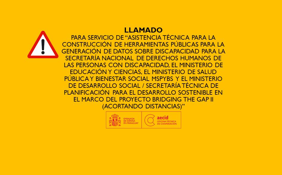 """""""ASISTENCIA TÉCNICA PARA LA CONSTRUCCIÓN DE HERRAMIENTAS PÚBLICAS PARA LA GENERACIÓN DE DATOS SOBRE DISCAPACIDAD PARA LA SECRETARÍA NACIONAL DE DERECHOS HUMANOS DE LAS PERSONAS CON DISCAPACIDAD, EL MINISTERIO DE EDUCACIÓN Y CIENCIAS, EL MINISTERIO DE SALUD PÚBLICA Y BIENESTAR SOCIAL MSPYBS  Y EL MINISTERIO DE DESARROLLO SOCIAL / SECRETARÍA TÉCNICA DE PLANIFICACIÓN PARA EL DESARROLLO SOSTENIBLE EN EL MARCO DEL PROYECTO BRIDGING THE GAP II (ACORTANDO DISTANCIAS)"""""""